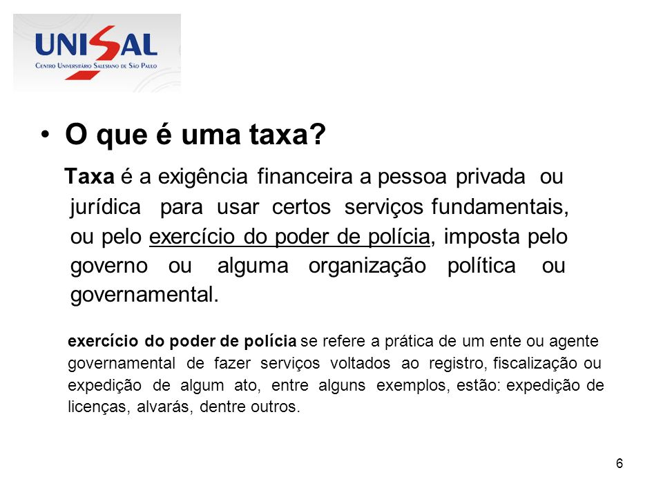 6 O que é uma taxa? Taxa é a exigência financeira a pessoa privada ou jurídica para usar certos serviços fundamentais, ou pelo exercício do poder de p