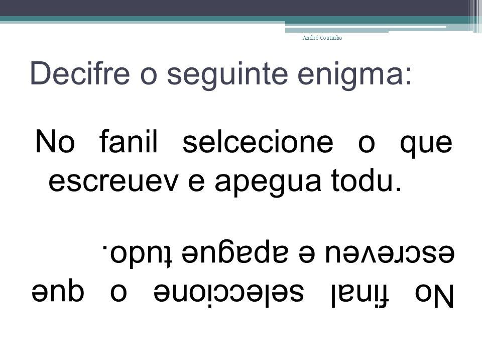 Decifre o seguinte enigma: No fanil selcecione o que escreuev e apegua todu. André Coutinho No final seleccione o que escreveu e apague tudo.