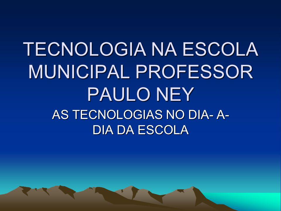 TECNOLOGIA NA ESCOLA MUNICIPAL PROFESSOR PAULO NEY AS TECNOLOGIAS NO DIA- A- DIA DA ESCOLA
