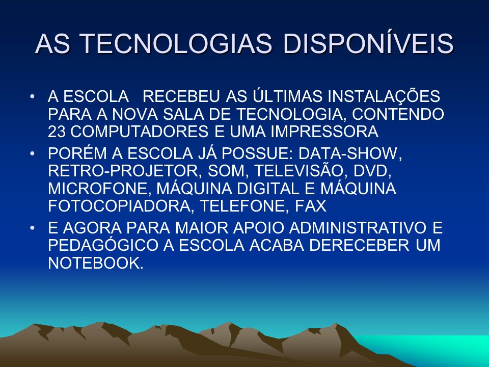 AS TECNOLOGIAS DISPONÍVEIS A ESCOLA RECEBEU AS ÚLTIMAS INSTALAÇÕES PARA A NOVA SALA DE TECNOLOGIA, CONTENDO 23 COMPUTADORES E UMA IMPRESSORA PORÉM A ESCOLA JÁ POSSUE: DATA-SHOW, RETRO-PROJETOR, SOM, TELEVISÃO, DVD, MICROFONE, MÁQUINA DIGITAL E MÁQUINA FOTOCOPIADORA, TELEFONE, FAX E AGORA PARA MAIOR APOIO ADMINISTRATIVO E PEDAGÓGICO A ESCOLA ACABA DERECEBER UM NOTEBOOK.