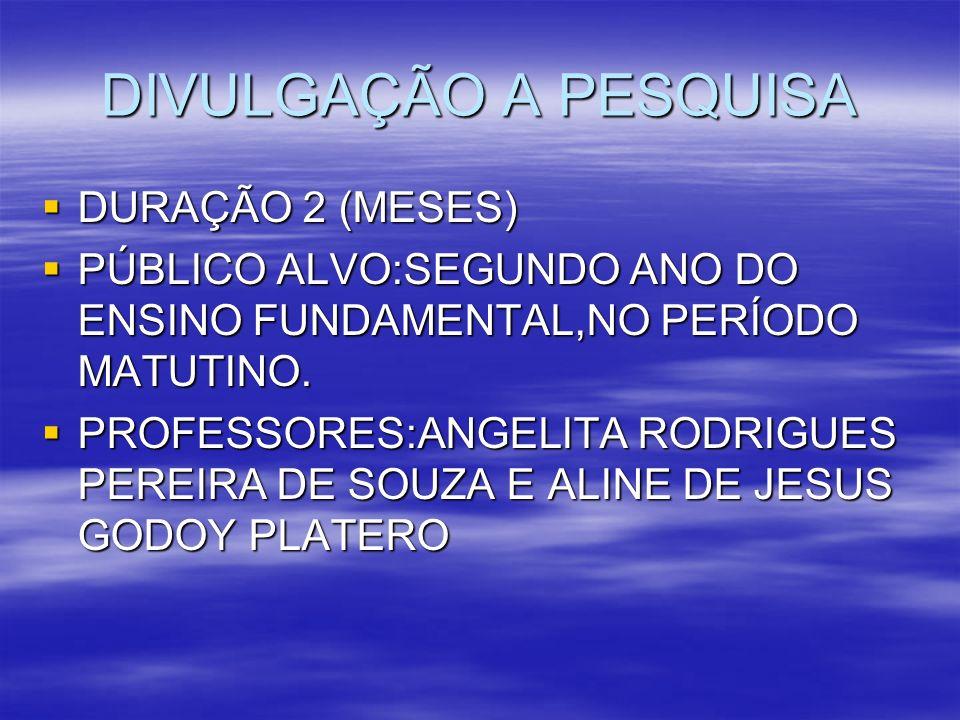 DIVULGAÇÃO A PESQUISA DURAÇÃO 2 (MESES) DURAÇÃO 2 (MESES) PÚBLICO ALVO:SEGUNDO ANO DO ENSINO FUNDAMENTAL,NO PERÍODO MATUTINO. PÚBLICO ALVO:SEGUNDO ANO
