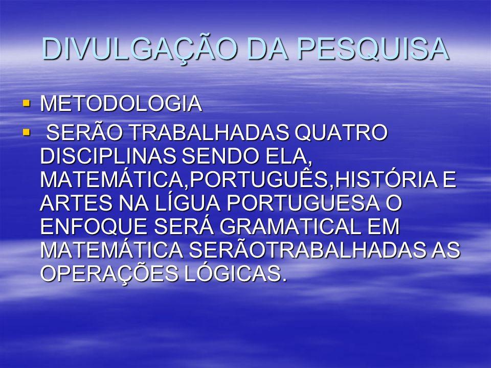 DIVULGAÇÃO DA PESQUISA METODOLOGIA METODOLOGIA SERÃO TRABALHADAS QUATRO DISCIPLINAS SENDO ELA, MATEMÁTICA,PORTUGUÊS,HISTÓRIA E ARTES NA LÍGUA PORTUGUE