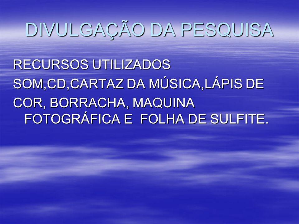 DIVULGAÇÃO DA PESQUISA RECURSOS UTILIZADOS SOM,CD,CARTAZ DA MÚSICA,LÁPIS DE COR, BORRACHA, MAQUINA FOTOGRÁFICA E FOLHA DE SULFITE.