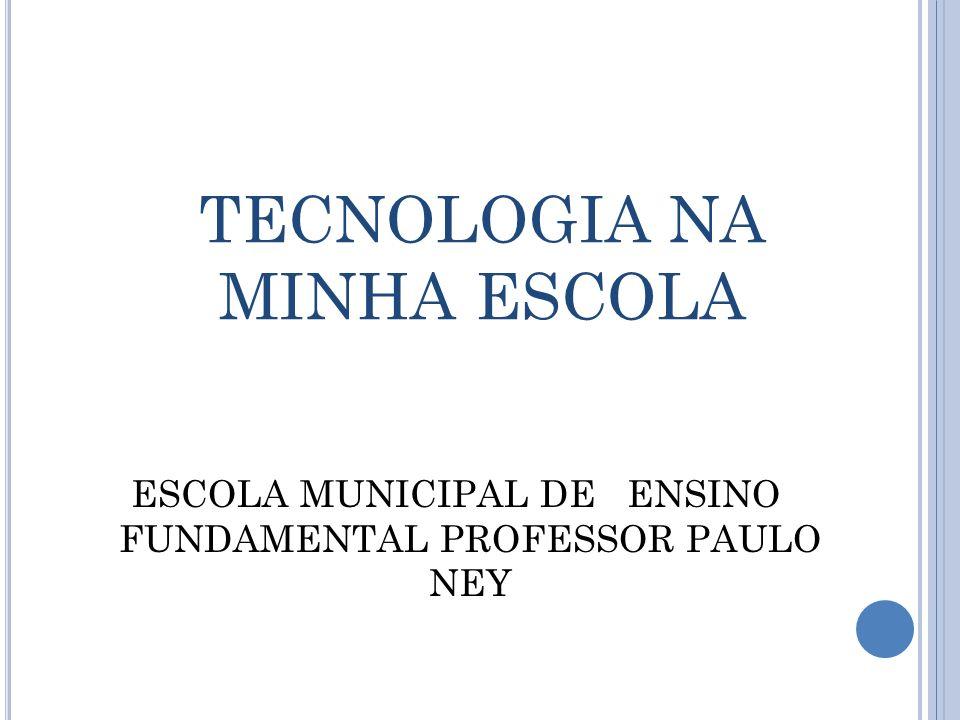 TECNOLOGIA NA MINHA ESCOLA ESCOLA MUNICIPAL DE ENSINO FUNDAMENTAL PROFESSOR PAULO NEY
