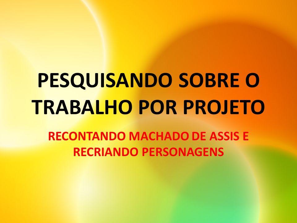 PESQUISANDO SOBRE O TRABALHO POR PROJETO RECONTANDO MACHADO DE ASSIS E RECRIANDO PERSONAGENS