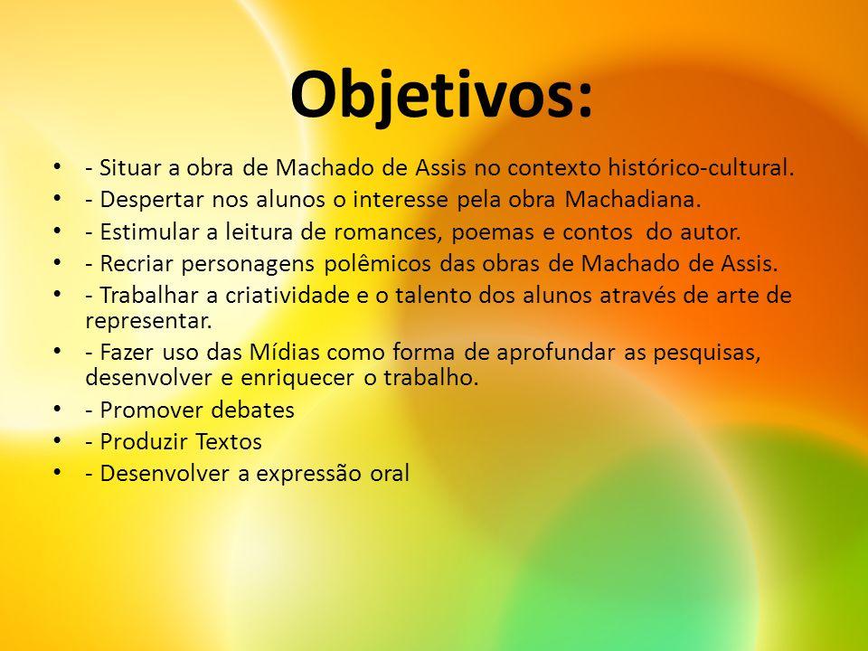 Objetivos: - Situar a obra de Machado de Assis no contexto histórico-cultural. - Despertar nos alunos o interesse pela obra Machadiana. - Estimular a