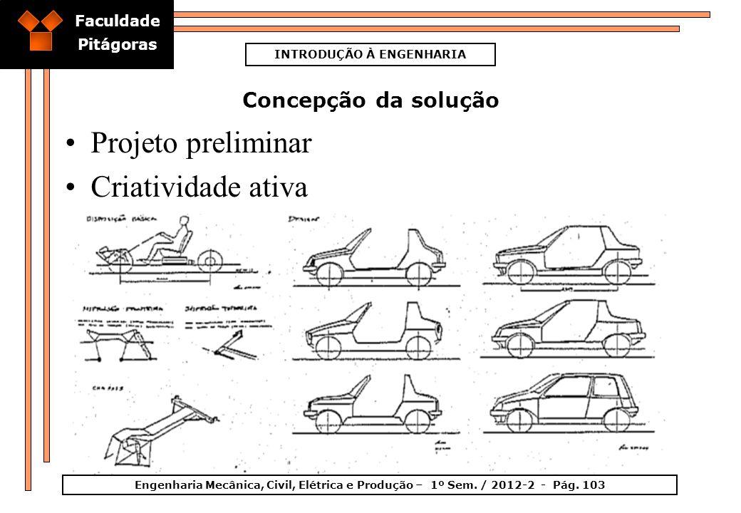Faculdade Pitágoras INTRODUÇÃO À ENGENHARIA Engenharia Mecânica, Civil, Elétrica e Produção – 1º Sem. / 2012-2 - Pág. 103 Concepção da solução Projeto