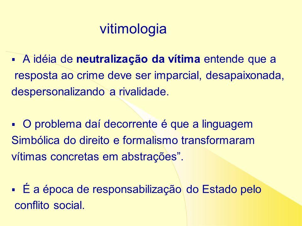 A idéia de neutralização da vítima entende que a resposta ao crime deve ser imparcial, desapaixonada, despersonalizando a rivalidade. O problema daí d