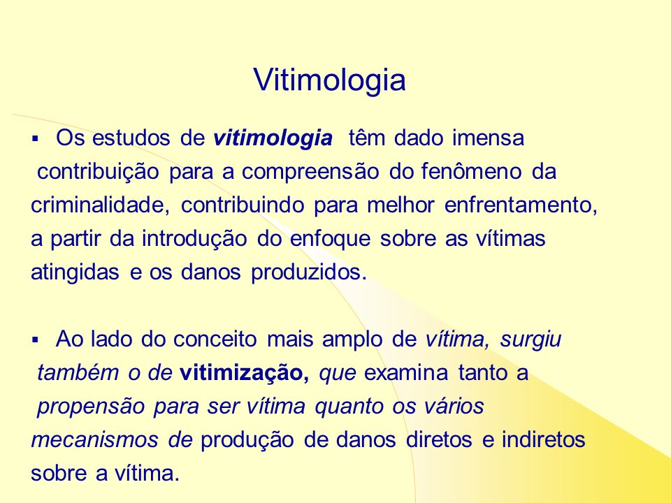 Os estudos de vitimologia têm dado imensa contribuição para a compreensão do fenômeno da criminalidade, contribuindo para melhor enfrentamento, a part