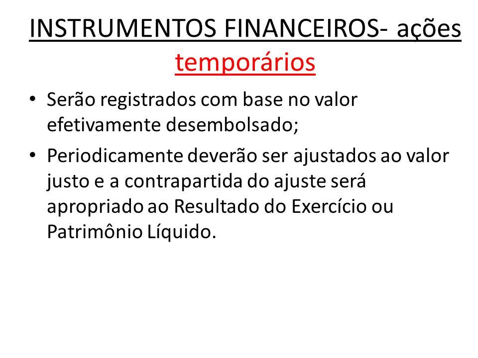 INSTRUMENTOS FINANCEIROS- ações temporários Serão registrados com base no valor efetivamente desembolsado; Periodicamente deverão ser ajustados ao val