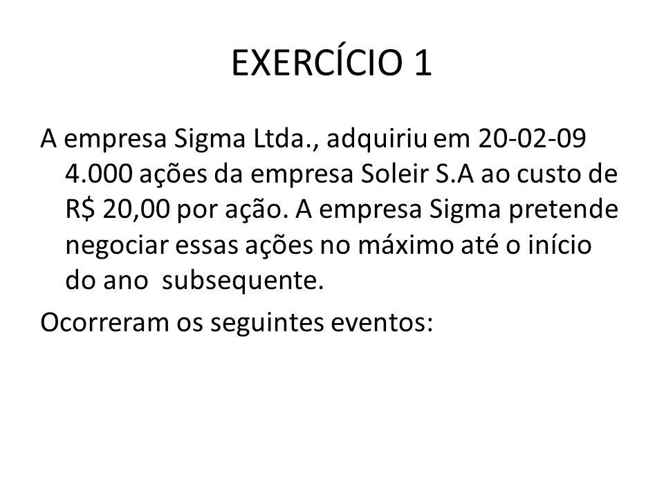 EXERCÍCIO 1 A empresa Sigma Ltda., adquiriu em 20-02-09 4.000 ações da empresa Soleir S.A ao custo de R$ 20,00 por ação. A empresa Sigma pretende nego