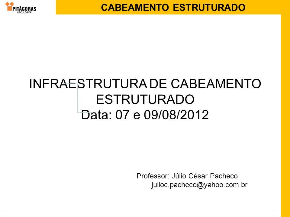 CABEAMENTO ESTRUTURADO INFRAESTRUTURA DE CABEAMENTO ESTRUTURADO Data: 07 e 09/08/2012 Professor: Júlio César Pacheco julioc.pacheco@yahoo.com.br
