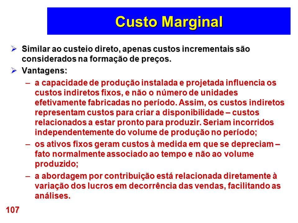 107 Custo Marginal Similar ao custeio direto, apenas custos incrementais são considerados na formação de preços. Similar ao custeio direto, apenas cus