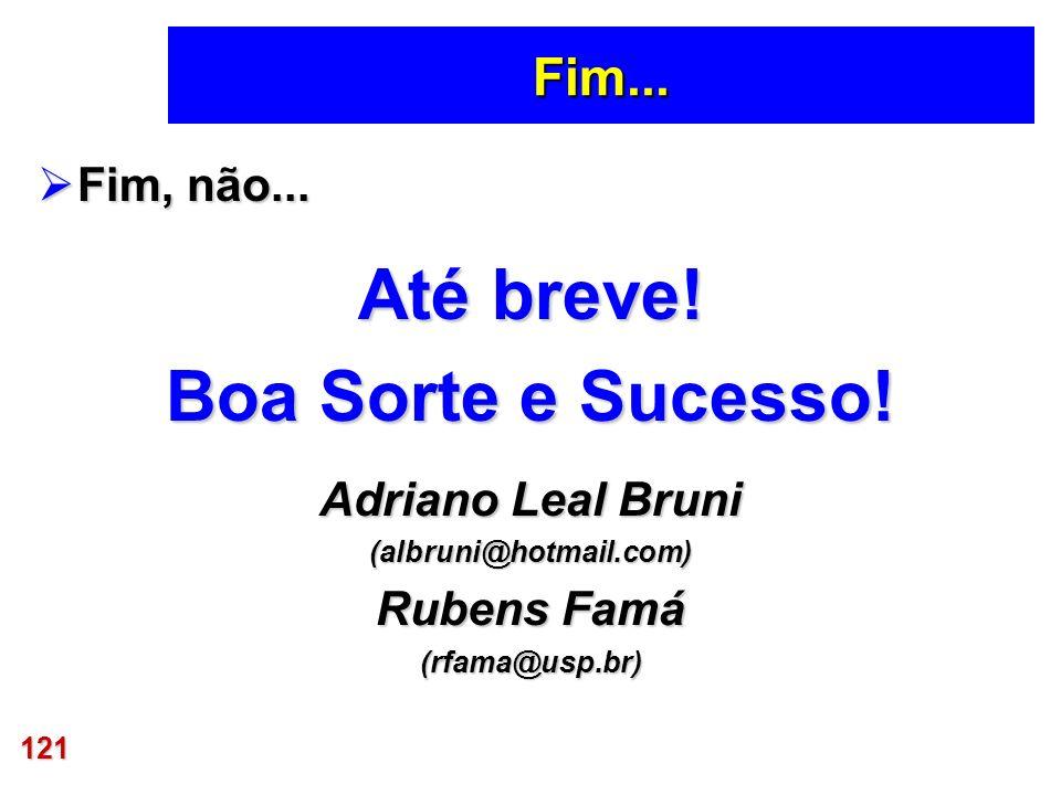 121 Fim... Fim, não... Fim, não... Até breve! Boa Sorte e Sucesso! Adriano Leal Bruni (albruni@hotmail.com) Rubens Famá (rfama@usp.br)
