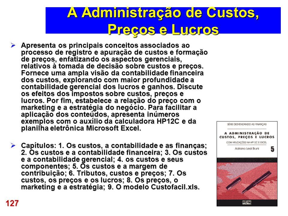 127 A Administração de Custos, Preços e Lucros Apresenta os principais conceitos associados ao processo de registro e apuração de custos e formação de