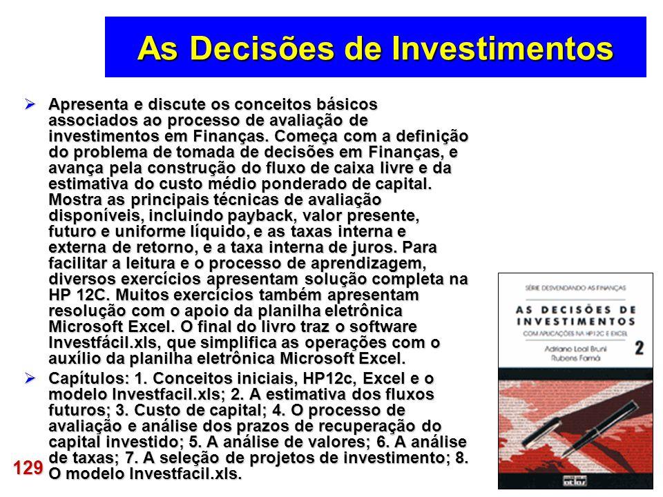 129 As Decisões de Investimentos Apresenta e discute os conceitos básicos associados ao processo de avaliação de investimentos em Finanças. Começa com