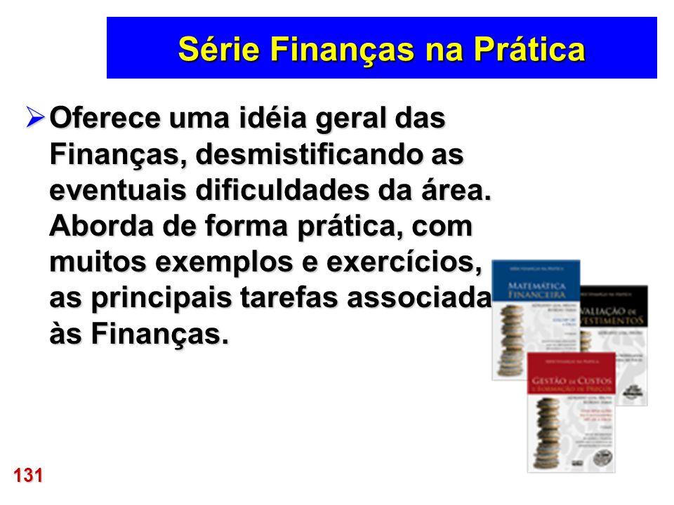 131 Série Finanças na Prática Oferece uma idéia geral das Finanças, desmistificando as eventuais dificuldades da área. Aborda de forma prática, com mu