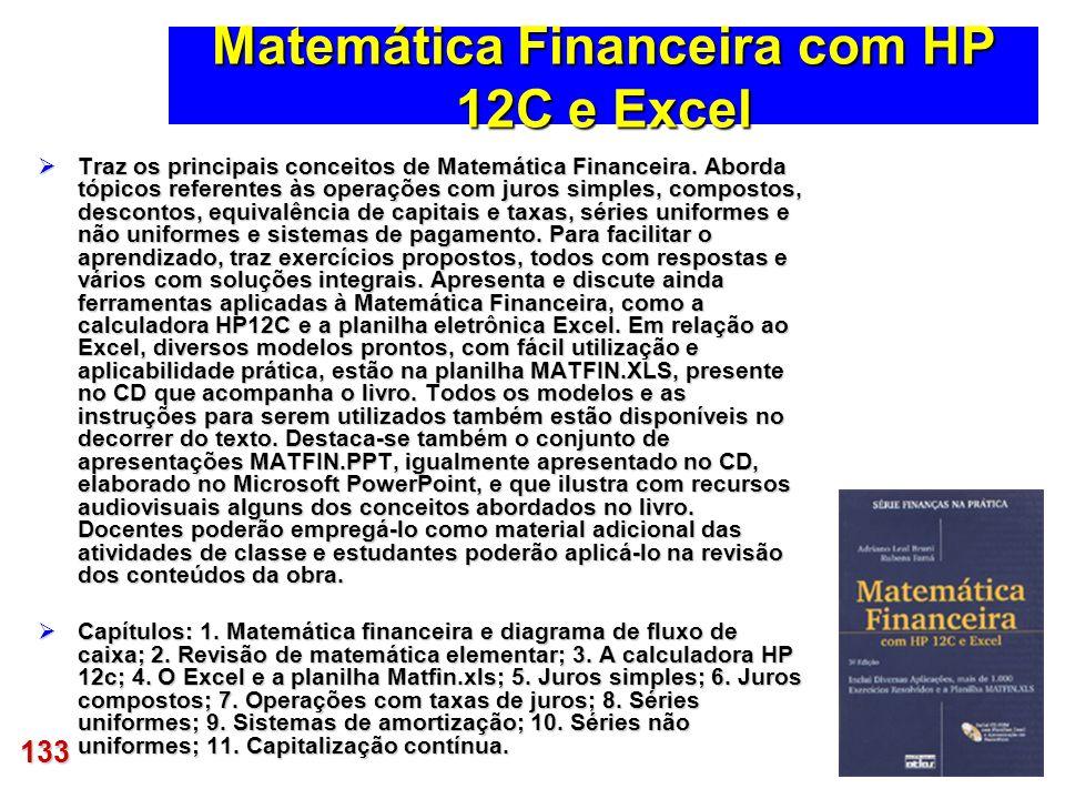133 Matemática Financeira com HP 12C e Excel Traz os principais conceitos de Matemática Financeira. Aborda tópicos referentes às operações com juros s