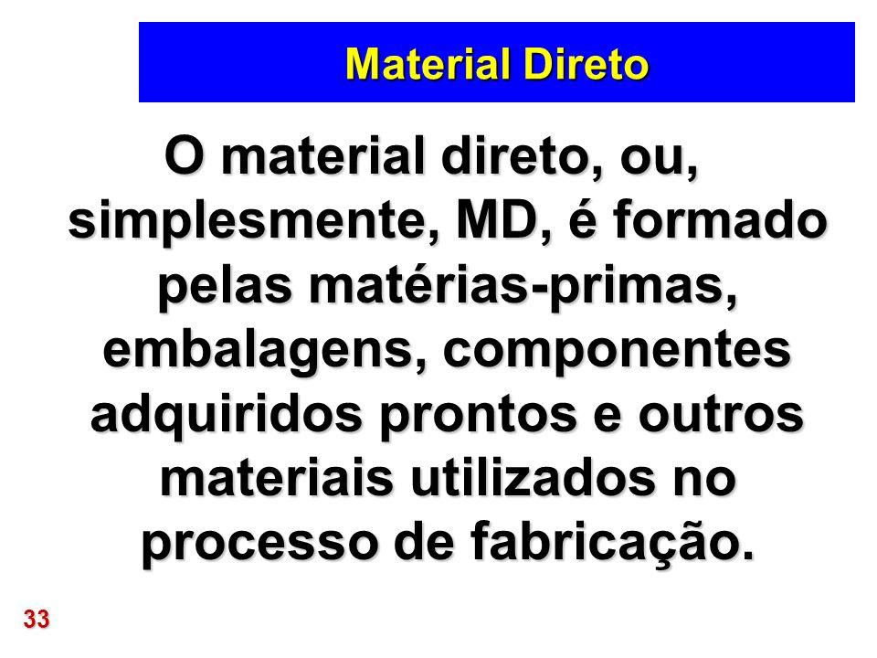 33 Material Direto O material direto, ou, simplesmente, MD, é formado pelas matérias-primas, embalagens, componentes adquiridos prontos e outros mater