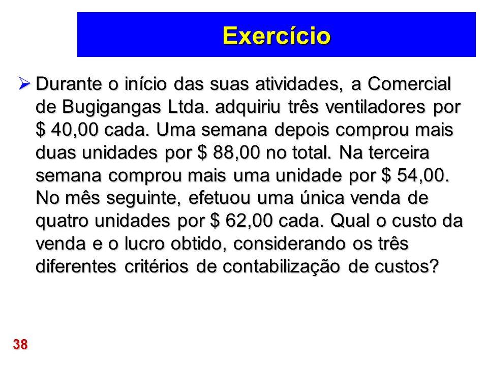 38 Exercício Durante o início das suas atividades, a Comercial de Bugigangas Ltda. adquiriu três ventiladores por $ 40,00 cada. Uma semana depois comp