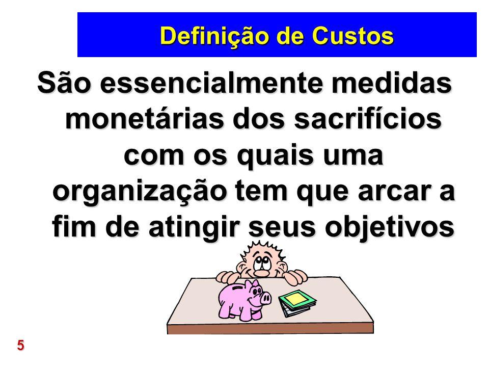 5 Definição de Custos São essencialmente medidas monetárias dos sacrifícios com os quais uma organização tem que arcar a fim de atingir seus objetivos
