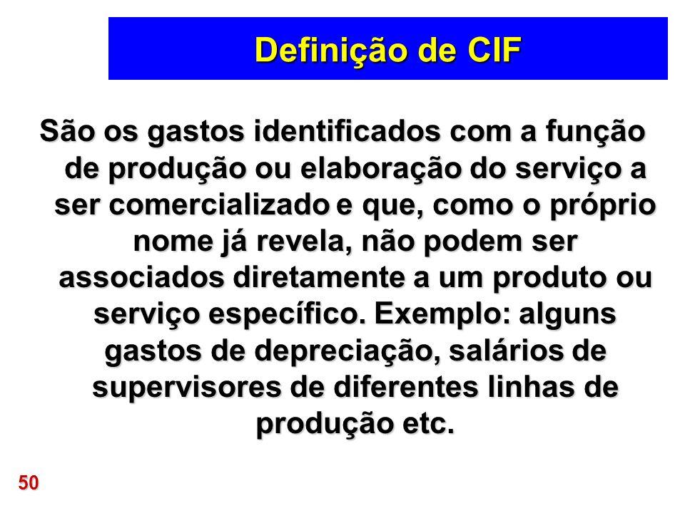 50 Definição de CIF São os gastos identificados com a função de produção ou elaboração do serviço a ser comercializado e que, como o próprio nome já r