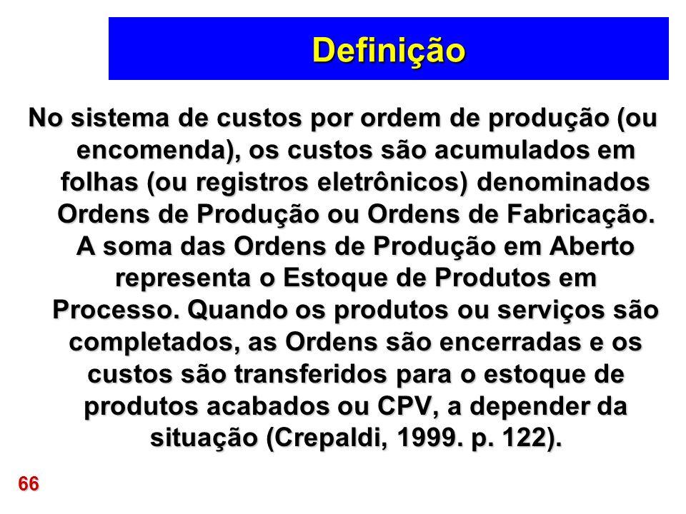 66 Definição No sistema de custos por ordem de produção (ou encomenda), os custos são acumulados em folhas (ou registros eletrônicos) denominados Orde