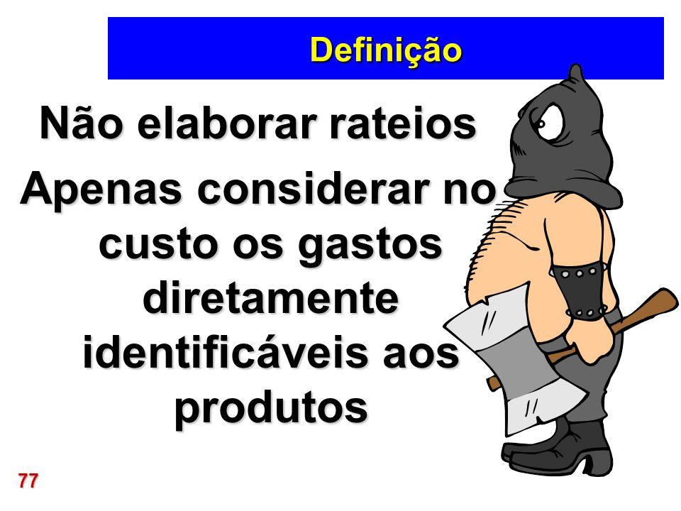 77 Definição Não elaborar rateios Apenas considerar no custo os gastos diretamente identificáveis aos produtos
