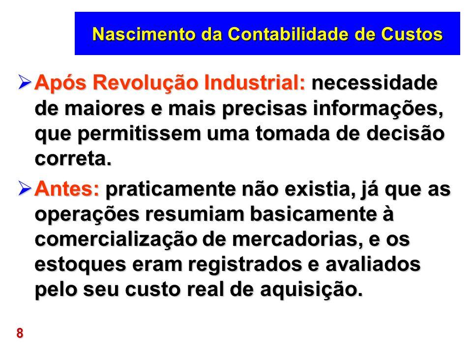8 Nascimento da Contabilidade de Custos Após Revolução Industrial: necessidade de maiores e mais precisas informações, que permitissem uma tomada de d