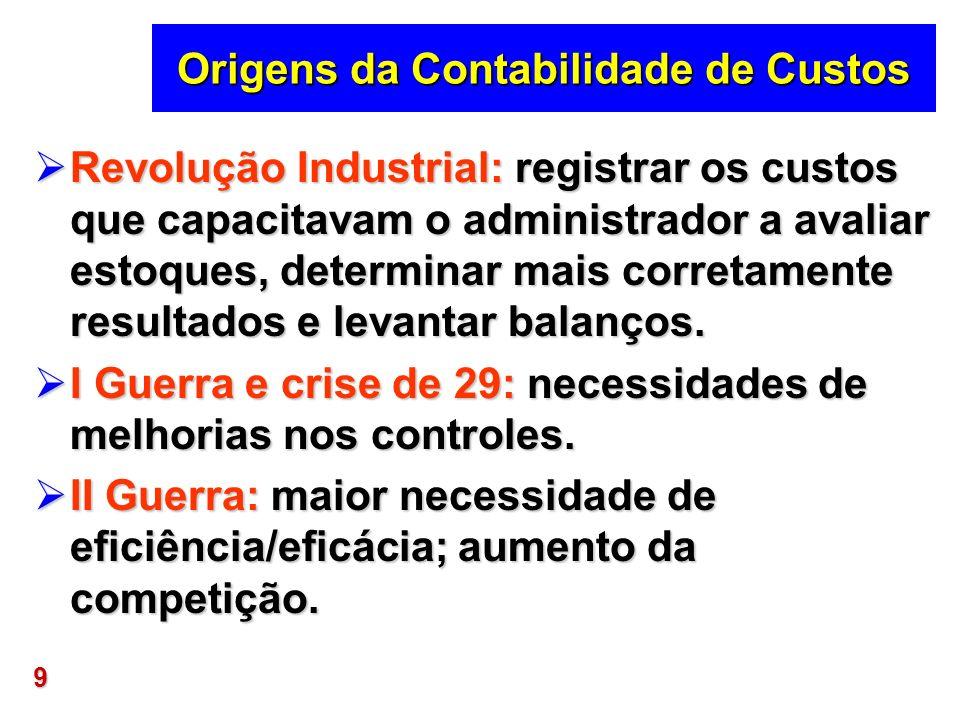 9 Origens da Contabilidade de Custos Revolução Industrial: registrar os custos que capacitavam o administrador a avaliar estoques, determinar mais cor