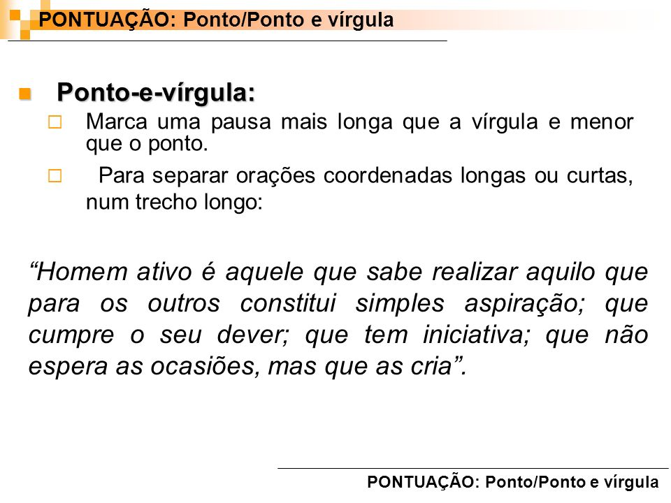 Ponto-e-vírgula: Ponto-e-vírgula: Marca uma pausa mais longa que a vírgula e menor que o ponto. Para separar orações coordenadas longas ou curtas, num