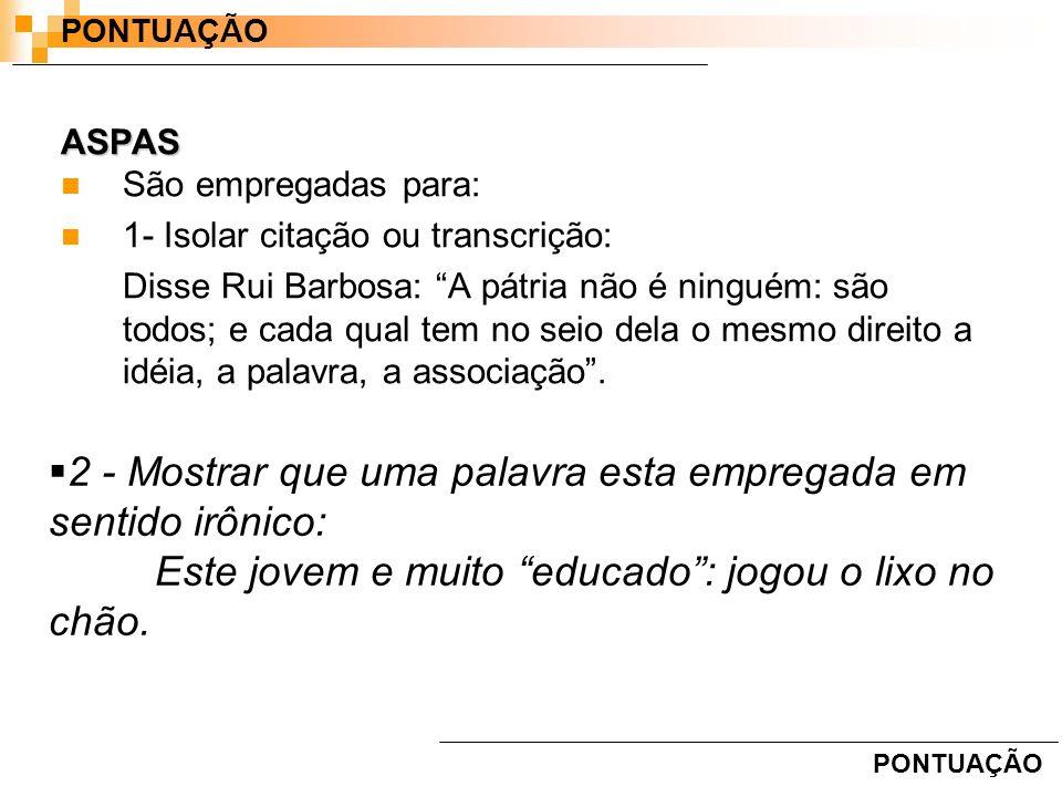 ASPAS São empregadas para: 1- Isolar citação ou transcrição: Disse Rui Barbosa: A pátria não é ninguém: são todos; e cada qual tem no seio dela o mesm