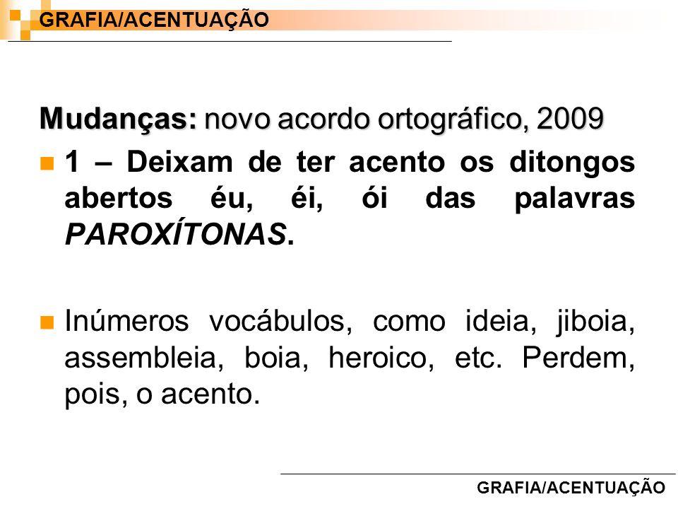 Mudanças: novo acordo ortográfico, 2009 1 – Deixam de ter acento os ditongos abertos éu, éi, ói das palavras PAROXÍTONAS. Inúmeros vocábulos, como ide