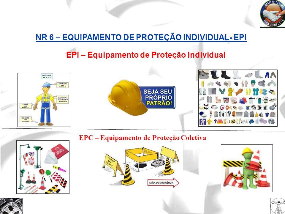 EPI – Equipamento de Proteção Individual NR 6 – EQUIPAMENTO DE PROTEÇÃO INDIVIDUAL- EPI EPC – Equipamento de Proteção Coletiva