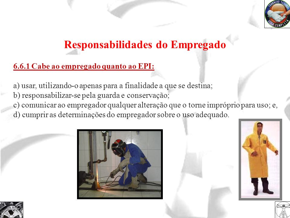 Responsabilidades do Empregado 6.6.1 Cabe ao empregado quanto ao EPI: a) usar, utilizando-o apenas para a finalidade a que se destina; b) responsabili