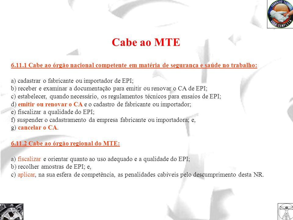 Cabe ao MTE 6.11.1 Cabe ao órgão nacional competente em matéria de segurança e saúde no trabalho: a) cadastrar o fabricante ou importador de EPI; b) r
