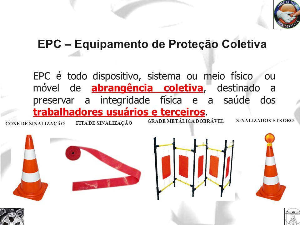 EPC – Equipamento de Proteção Coletiva EPC é todo dispositivo, sistema ou meio físico ou móvel de abrangência coletiva, destinado a preservar a integr