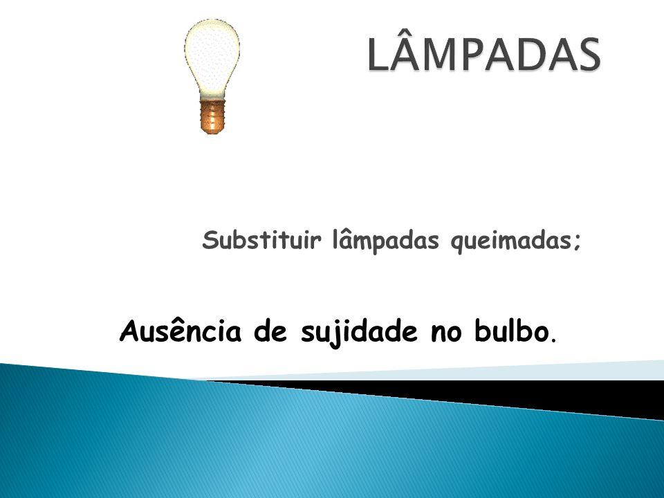 Substituir lâmpadas queimadas; Ausência de sujidade no bulbo.
