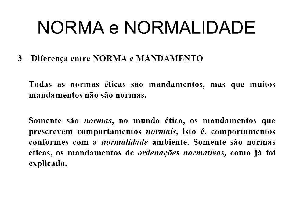 NORMA e NORMALIDADE 3 – Diferença entre NORMA e MANDAMENTO Todas as normas éticas são mandamentos, mas que muitos mandamentos não são normas.