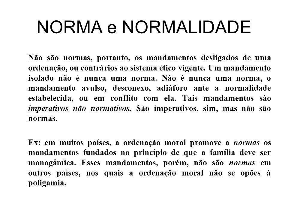 NORMA e NORMALIDADE Não são normas, portanto, os mandamentos desligados de uma ordenação, ou contrários ao sistema ético vigente.