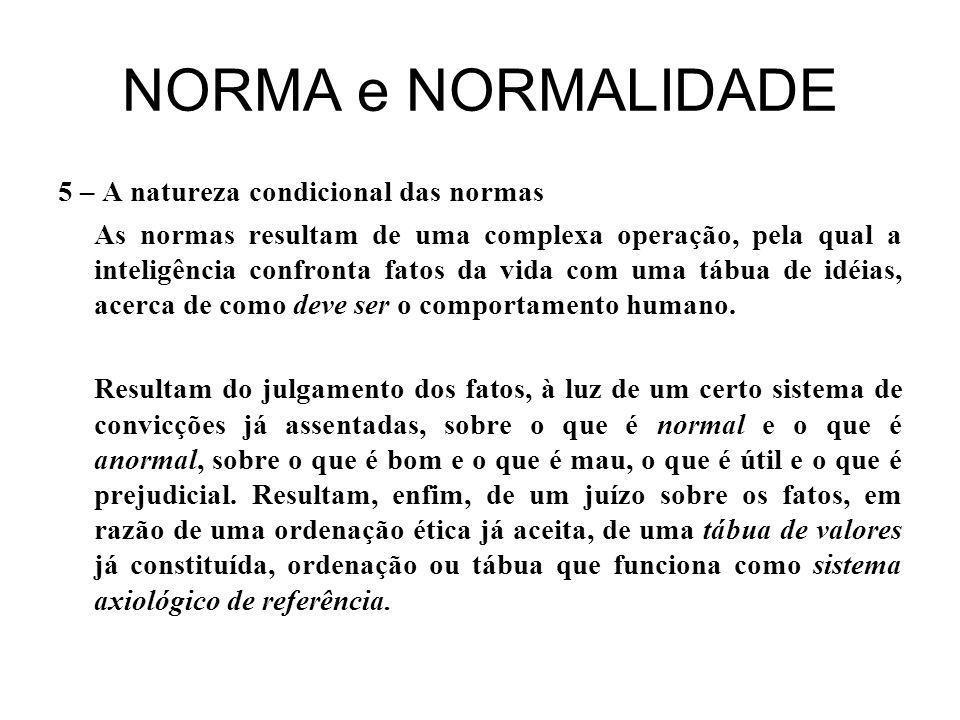 NORMA e NORMALIDADE 5 – A natureza condicional das normas As normas resultam de uma complexa operação, pela qual a inteligência confronta fatos da vida com uma tábua de idéias, acerca de como deve ser o comportamento humano.