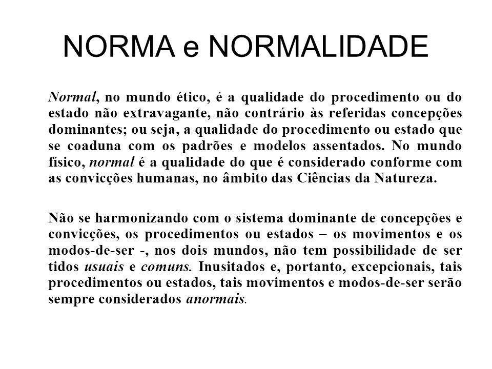 NORMA e NORMALIDADE Normal, no mundo ético, é a qualidade do procedimento ou do estado não extravagante, não contrário às referidas concepções dominantes; ou seja, a qualidade do procedimento ou estado que se coaduna com os padrões e modelos assentados.