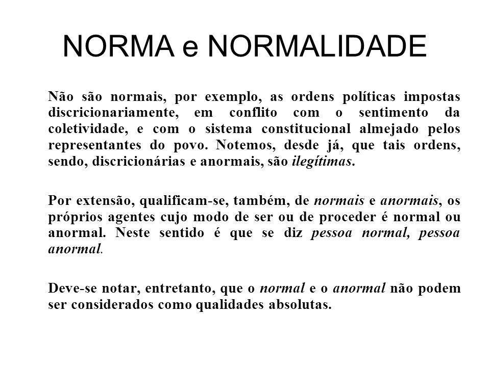 NORMA e NORMALIDADE Não são normais, por exemplo, as ordens políticas impostas discricionariamente, em conflito com o sentimento da coletividade, e com o sistema constitucional almejado pelos representantes do povo.