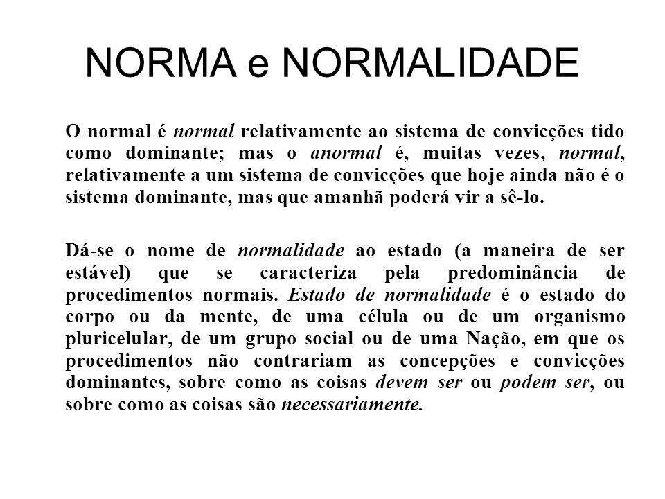 NORMA e NORMALIDADE O normal é normal relativamente ao sistema de convicções tido como dominante; mas o anormal é, muitas vezes, normal, relativamente a um sistema de convicções que hoje ainda não é o sistema dominante, mas que amanhã poderá vir a sê-lo.