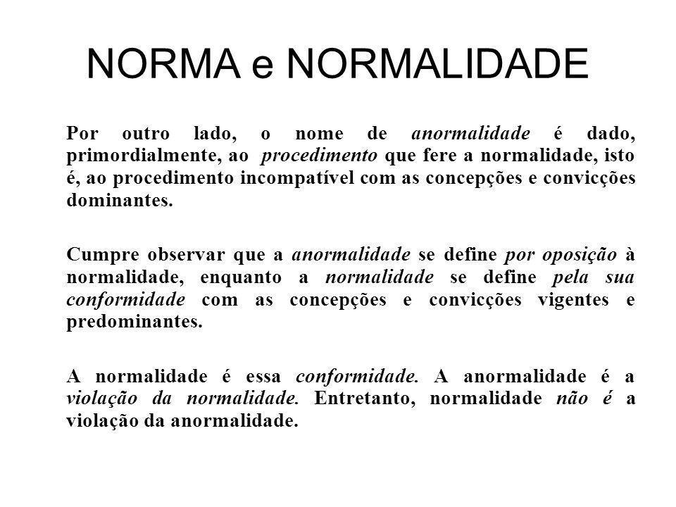 NORMA e NORMALIDADE Por outro lado, o nome de anormalidade é dado, primordialmente, ao procedimento que fere a normalidade, isto é, ao procedimento incompatível com as concepções e convicções dominantes.