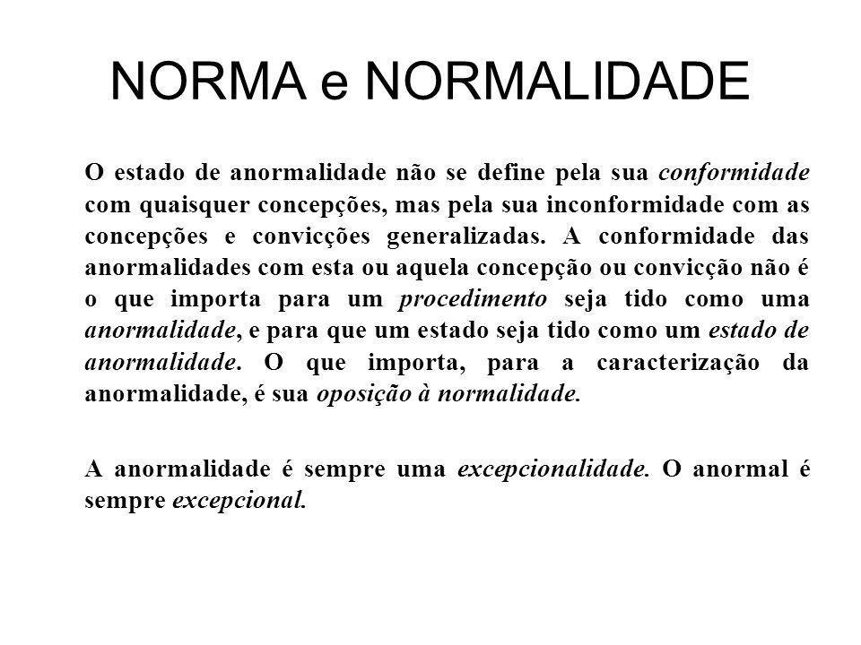 NORMA e NORMALIDADE O estado de anormalidade não se define pela sua conformidade com quaisquer concepções, mas pela sua inconformidade com as concepções e convicções generalizadas.