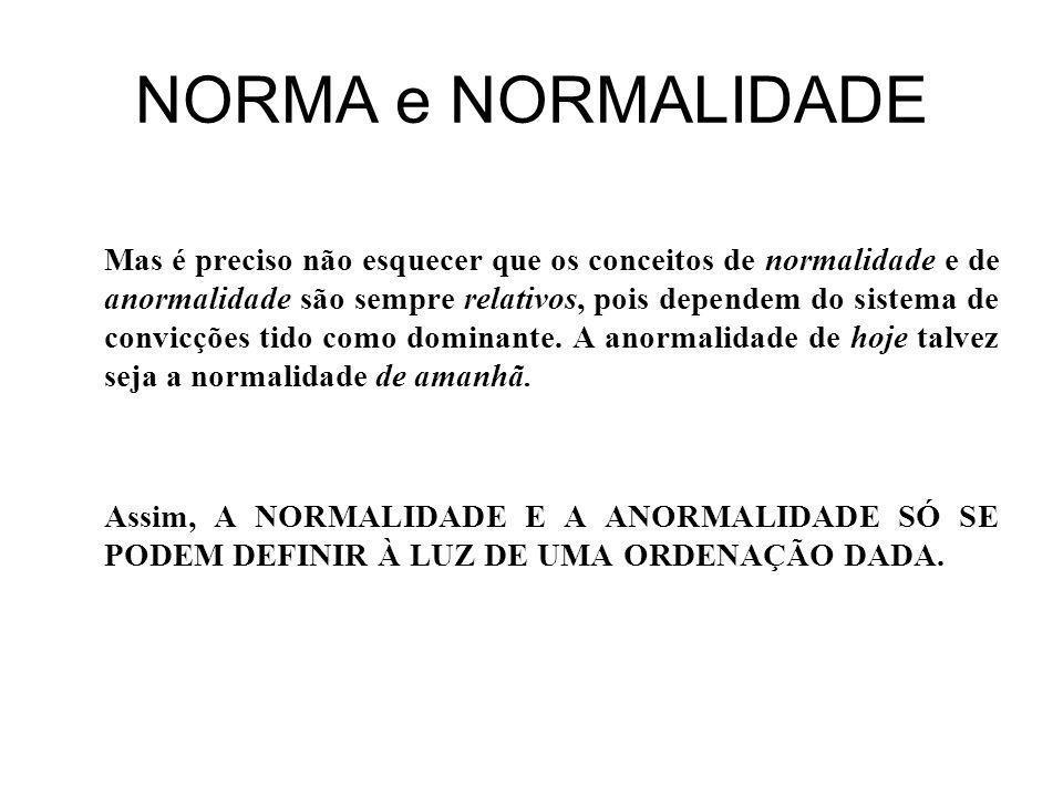 NORMA e NORMALIDADE Mas é preciso não esquecer que os conceitos de normalidade e de anormalidade são sempre relativos, pois dependem do sistema de convicções tido como dominante.