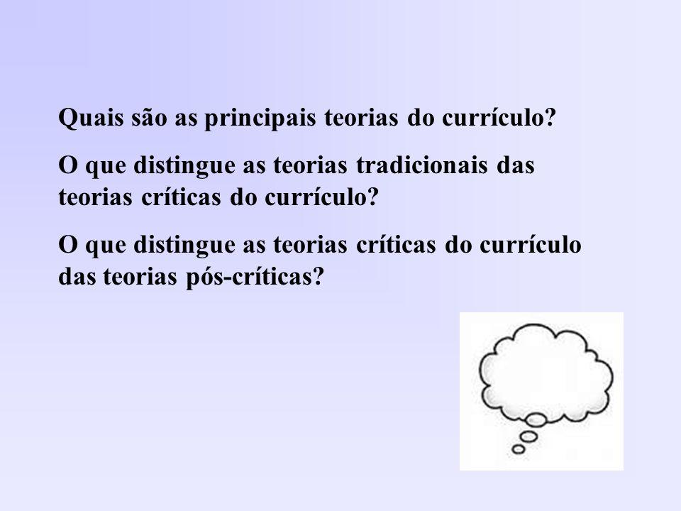 Quais são as principais teorias do currículo? O que distingue as teorias tradicionais das teorias críticas do currículo? O que distingue as teorias cr