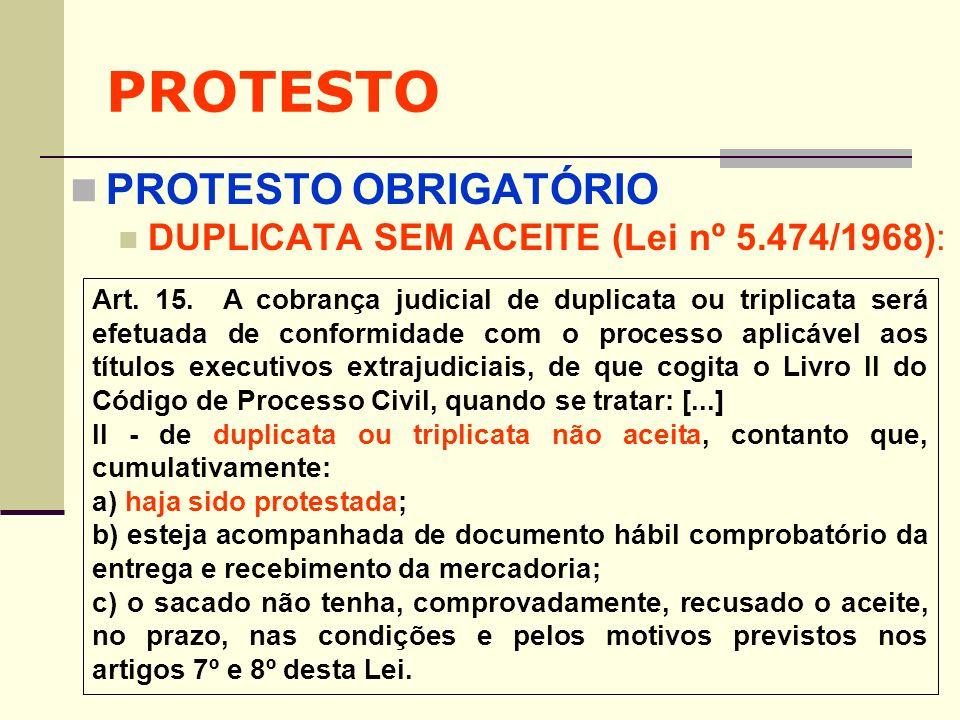 PROTESTO PROTESTO OBRIGATÓRIO DUPLICATA SEM ACEITE (Lei nº 5.474/1968): Art. 15. A cobrança judicial de duplicata ou triplicata será efetuada de confo