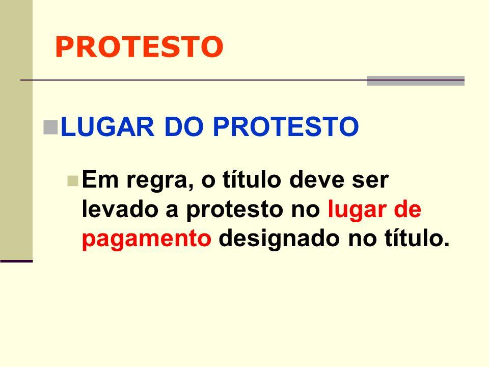 PROTESTO LUGAR DO PROTESTO Em regra, o título deve ser levado a protesto no lugar de pagamento designado no título.